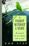 A Parrot Without a Name : The Search for the Last Unknown Birds on Earth, Stap, Don, 0292765290