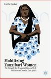 Mobilizing Zanzibari Women : The Struggle for Respectability and Self-Reliance in Colonial East Africa, Decker, Corrie, 1137465298