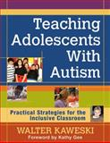 Teaching Adolescents with Autism : Practical Strategies for the Inclusive Classroom, Kaweski, Walter G., Jr., 1412995299
