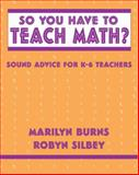 So You Have to Teach Math? Sound Advice for K-6 Teachers, Burns, Marilyn and Silbey, Robyn, 0941355292