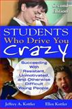 Students Who Drive You Crazy : Succeeding with Resistant, Unmotivated, and Otherwise Difficult Young People, Kottler, Jeffrey A. and Kottler, Ellen I., 1412965292