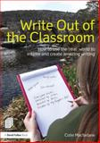 Write Out of the Classroom : How to Use the Outdoors to Inspire and Create Amazing Writing, MacFarlane, Colin, 0415635292