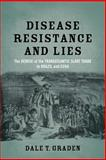 Disease, Resistance, and Lies : The Demise of the Transatlantic Slave Trade to Brazil and Cuba, Graden, Dale T., 0807155292