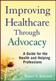 Improving Healthcare Through Advocacy : A Guide for the Health and Helping Professions, Jansson, Bruce S., 047050529X