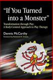 """If You Turned into a Monster"" : Transformation Through Play: A Body-Centered Approach to Play Therapy, McCarthy, Dennis, 1843105292"