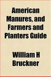 American Manures, and Farmers and Planters Guide, William H. Bruckner, 1154625303