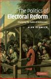 The Politics of Electoral Reform : Changing the Rules of Democracy, Renwick, Alan, 0521765307