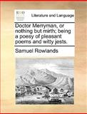 Doctor Merryman, or Nothing but Mirth; Being a Poesy of Pleasant Poems and Witty Jests, Samuel Rowlands, 1170425305
