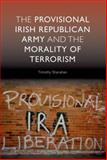 The Provisional Irish Republican Army and the Morality of Terrorism, Shanahan, Timothy, 0748635300