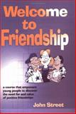 Welcome to Friendship : A Course That Empowers Young People to Discover the Need for and Value of Positive Relationships, Street, John, 1904315305