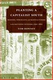 Planting a Capitalist South : Masters, Merchants, and Manufacturers in the Southern Interior, 1790-1860, Downey, Tom, 0807135313