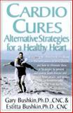Cardio Cures : Alternative Strategies for a Healthy Heart, Bushkin, Gary and Bushkin, Estitta, 0658015311