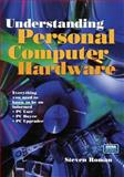 Understanding Personal Computer Hardware : Everything You Need to Know to Be an Informed PC User/Byer/Upgrader, Steven Roman, 038798531X