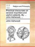 Practical Discourses on Several Important and Useful Subjects by John Ashwood, John Ashwood, 1140705318