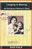 Longing to Belong: an Immigrant Woman's Story, Sasi Kala, 1492945315