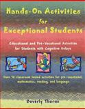 Hands-On Activities for Exceptional Students : Educational and Pre-Vocational Activities for Students with Cognitive Delays, Thorne, Beverly, 1890455318
