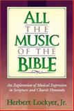 All the Music of the Bible : The Minstrelsy and Music of God's People, Lockyer, Herbert, Jr., 1565635310