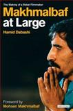 Makhmalbaf at Large : The Making of a Rebel Filmmaker, Dabashi, Hamid, 1845115317