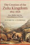 The Creation of the Zulu Kingdom, 1815-1828 : War, Shaka, and the Consolidation of Power, Eldredge, Elizabeth A., 1107075327
