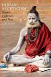 Indian Asceticism : Power, Violence, and Play, Olson, Carl, 0190225327