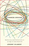 Common Ground : Democracy and Collectivity in an Age of Individualism, Gilbert, Jeremy, 0745325327