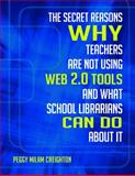 The Secret Reasons Why Teachers Are Not Using Web 2. 0 Tools and What School Librarians Can Do about It, Peggy Milam Creighton, 1586835327