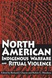 North American Indigenous Warfare and Ritual Violence, Chacon, Richard, 0816525323