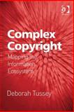 Complex Copyright : Mapping the Information Ecosystem, Tussey, Deborah, 0754695328
