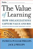 The Value of Learning : How Organizations Capture Value and ROI and Translate It into Support, Improvement, and Funds, Phillips, Patricia Pulliam and Phillips, Jack J., 0787985325