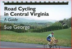Road Cycling in Central Virginia : A Guide, George, Susan E., 0813925320