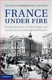 France under Fire : German Invasion, Civilian Flight and Family Survival during World War II, Dombrowski Risser, Nicole, 110702532X