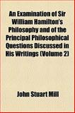 An Examination of Sir William Hamilton's Philosophy and of the Principal Philosophical Questions Discussed in His Writings, John Stuart Mill, 1151885320