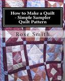 How to Make a Quilt - Simple Sampler Quilt Pattern, Rose Smith, 1492995320
