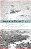 American Urban Form : A Representative History, Warner, Sam Bass and Whittemore, Andrew, 0262525321
