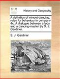 A Definition of Minuet-Dancing, Rules for Behaviour in Company and C a Dialogue Between a Lady, and a Dancing-Master by S J Gardiner, S.J. Gardiner, 1170425321