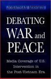 Debating War and Peace : Media Coverage of U. S. Intervention in the Post-Vietnam Era, Mermin, Jonathan, 0691005338