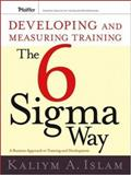 Developing and Measuring Training the Six Sigma Way : A Business Approach to Training and Development, Islam, Kaliym A., 0787985333