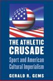 The Athletic Crusade : Sport and American Cultural Imperialism, Gems, Gerald R., 0803245335