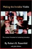 Making the Invisible Visible : The Human Principles for Sustaining Innovation, Robert Rosenfeld, 1413465331