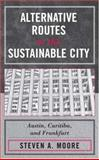 Alternative Routes to the Sustainable City : Austin, Curitiba, and Frankfurt, Moore, Steven A., 0739115332