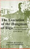 The Execution of the Hangman of Riga : The Only Execution of a Nazi War Criminal by the Mossad, Kunzle, Anton and Shimron, Gad, 0853035334