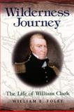 Wilderness Journey : The Life of William Clark, Foley, William E., 0826215335