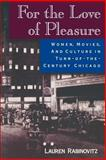 For the Love of Pleasure : Women, Movies, and Culture in Turn-of-the-Century Chicago, Rabinovitz, Lauren, 0813525349