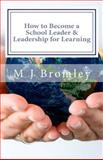 How to Become a School Leader and Leadership for Learning, M. J. Bromley, 1491065346