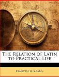 The Relation of Latin to Practical Life, Frances Ellis Sabin, 1146385358