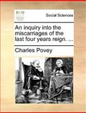 An Inquiry into the Miscarriages of the Last Four Years Reign, Charles Povey, 1170425356