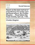 Report on the Best Method of Proportioning the Excise upon Spirituous Liquors by Charles Blagden, Read Before the Royal Society, April 22 1790, Charles Blagden, 1170415350