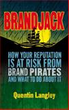 Brandjack! : How Your Reputation Is at Risk from Brand Pirates and What to Do about It, Langley, Quentin, 1137375353