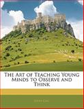 The Art of Teaching Young Minds to Observe and Think, John Gill, 1141615355