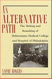 An Alternative Path : The Making and Remaking of Hahnemann Medical College and Hospital, Rogers, Naomi, 0813525357